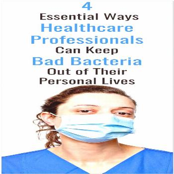 4 Essential Ways Healthcare Professionals Can Keep Bad Bacteria Out of Their Personal Lives 4 Essen