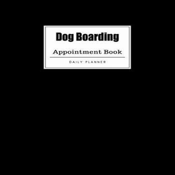 Dog Boarding Appointment Book: Weekly Dog Boarding