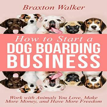 How to Start a Dog Boarding Business: Work with Animals You