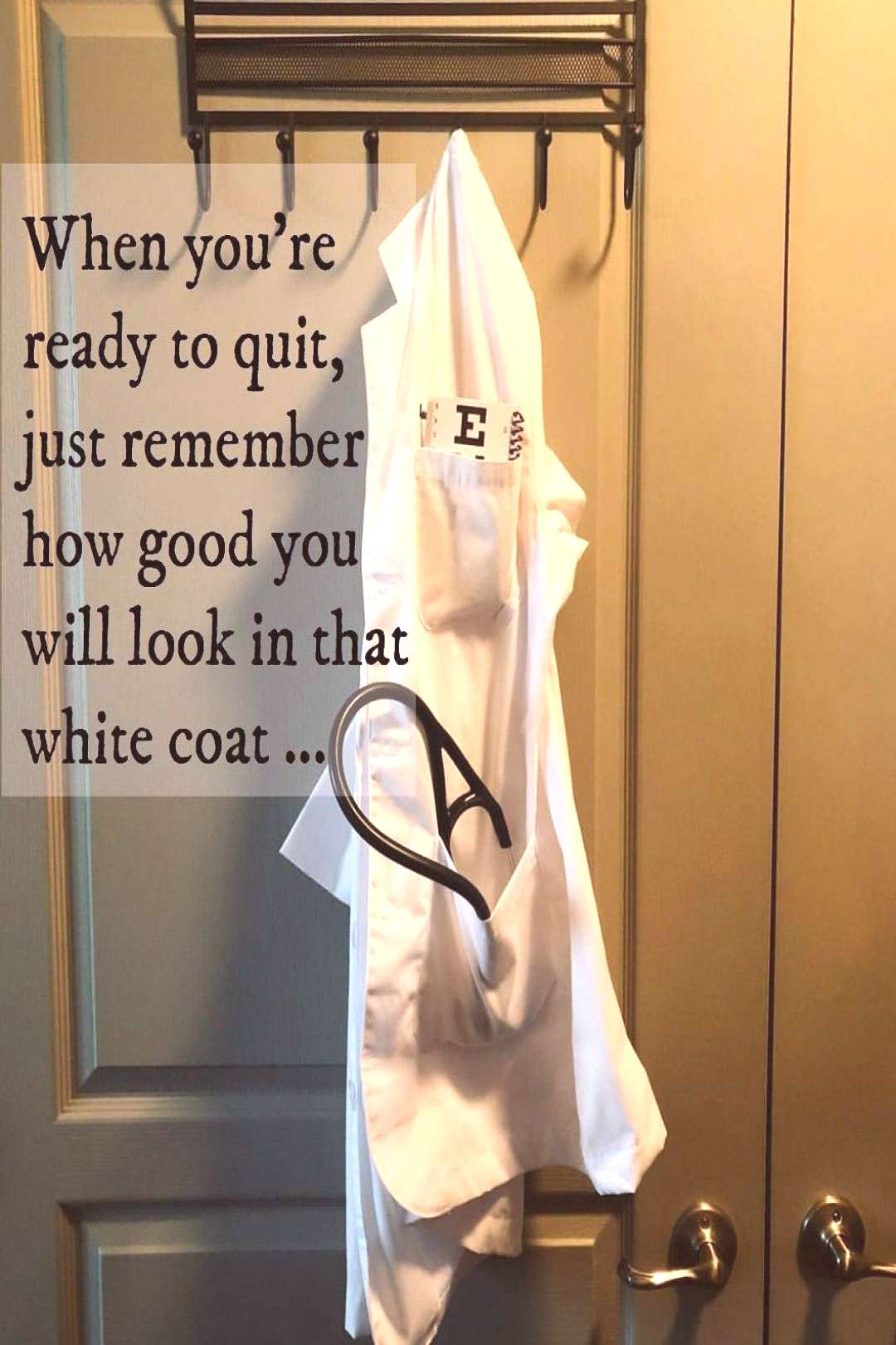 When you're ready to quit just remember how good you will look in that white coat. . . . . . .
